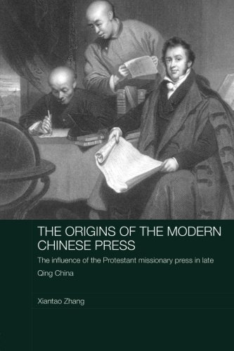 The Origins of the Modern Chinese Press: The Influence of the Protestant Missionary Press in Late Qing China (Routledge Media, Culture and Social Change in Asia)