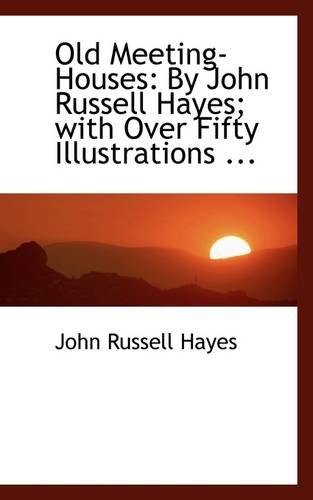 Old Meeting-Houses: By John Russell Hayes; with Over Fifty Illustrations ...