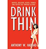 img - for [ Drink Thin: Happier, Healthier, Richer, Thinner (and Better Sex) Through Alcohol BY Haddad, Anthony W. ( Author ) ] { Paperback } 2011 book / textbook / text book