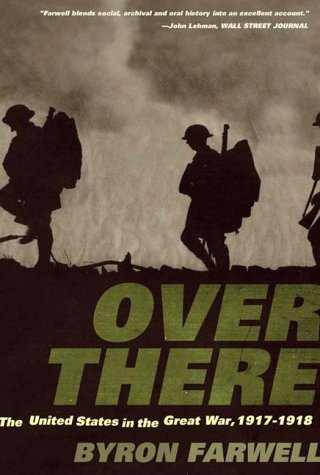 Over There: The United States in the Great War, 1917-1918, BYRON FARWELL