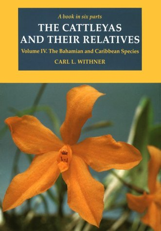 The Cattleyas and Their Relatives: Volume IV: The Bahamian and Caribbean Species: The Bahamian and Caribbean Species v. 4 (Cattleyas & Their Relatives)