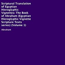 Scriptural Translation of Egyptian Hieroglyphic Vignettes, Volume 1: The Book of Abraham Audiobook by  Abraham Narrated by Trevor Clinger