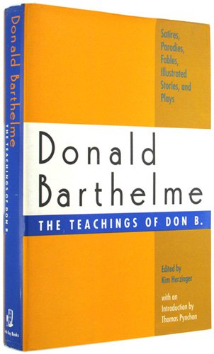 The Teachings of Don B.: Satires, Parodies, Fables, Illustrated Stories, and Plays, Donald Barthelme