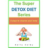 The Super Detox Diet Series: 6 Super Ways To Cleanse Your Body - Revised Edition ~ Kelly Colby