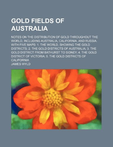 Gold fields of Australia; Notes on the distribution of gold throughout the world, including Australia, California, and Russia. With five maps 1. The. districts of Australia 3. The gold district