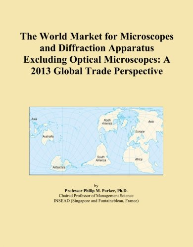 The World Market For Microscopes And Diffraction Apparatus Excluding Optical Microscopes: A 2013 Global Trade Perspective
