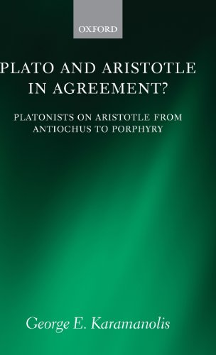 Plato and Aristotle in Agreement?: Platonists on Aristotle from Antiochus to Porphyry (Oxford Philosophical Monographs)