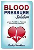 Blood Pressure: Blood Pressure Solution - Lower Your Blood Pressure With Natural Remedies
