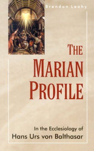 Marian Profile : In the Ecclesiology of Hans Urs Von Balthasar, BREANDAN LEAHY
