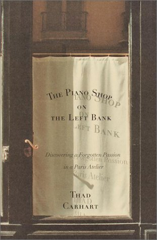 The Piano Shop on the Left Bank: Discovering a Forgotten Passion in a Paris Atelier, Thad Carhart