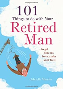 101 Things to Do with Your Retired Man from Spruce