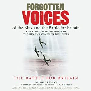 Forgotten Voices of the Blitz and the Battle for Britain: The Battle for Britain | [Joshua Levine, The Imperial War Museum]