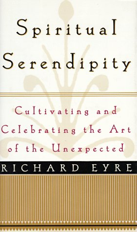 Spiritual Serendipity: Cultivating and Celebrating the Art of the Unexpected, Linda Eyre, Richard Eyre