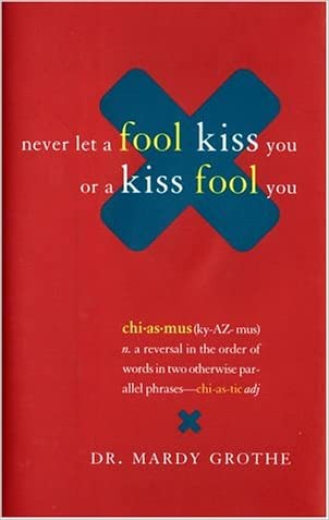 Never Let a Fool Kiss You or a Kiss Fool You : Chiasmus and a World of Quotations That Say What They Mean and Mean What They Say written by Mardy Grothe