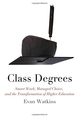 Class Degrees: Smart Work, Managed Choice, and the Transformation of Higher Education by Evan Watkins