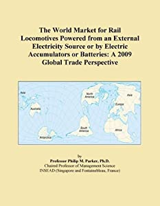 The 2009 World Forecasts of Rail Locomotives Powered from an External Electricity Source or Electric Accumulators or Batteries Export Supplies