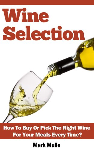 Wine Selection: Who Else Wants To Know How To Buy Or Pick The Right Wine For Your Meals Every Time?
