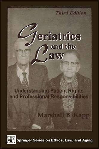 Geriatrics and the Law: Understanding Patient Rights and Professional Responsibilities, Third Edition (Springer Series on Ethics, Law and Aging) written by Marshall B. Kapp JD  MPH