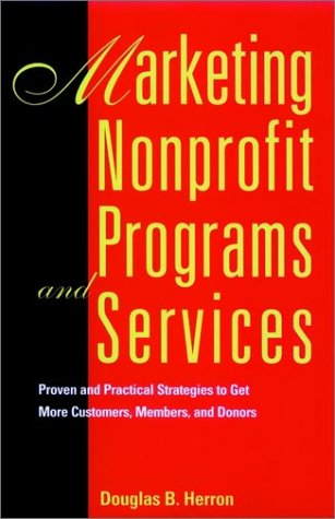 Marketing Nonprofit Programs and Services: Proven and Practical Strategies to Get More Customers, Members, and Donors, Herron, Douglas B.