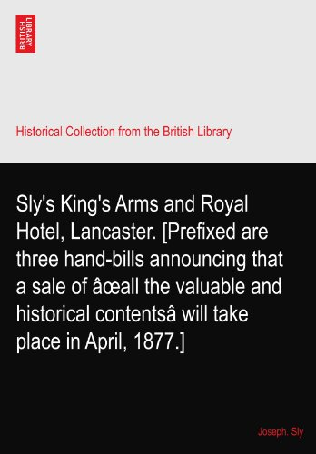 Sly's King's Arms and Royal Hotel, Lancaster. [Prefixed are three hand-bills announcing that a sale of âeall the valuable and historical contentsâ will take place in April, 1877.]