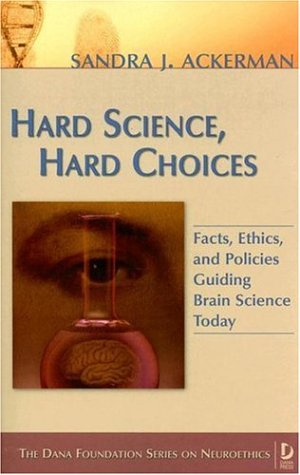 Hard Science, Hard Choices: Facts, Ethics, and Policies Guiding Brain Science Today (Dana Press - Dana Foundation Series on Neuroethics)
