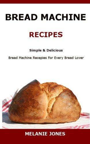 Bread Machine Recipes: Simple & Delicious Bread Machine Recipes For Every Bread Lover by Melanie Jones
