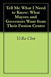Tell Me What I Need to Know: What Mayors and Governors Want from Their Fusion Center