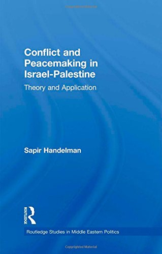 Conflict and Peacemaking in Israel-Palestine: Theory and Application (Routledge Studies in Middle Eastern Politics)