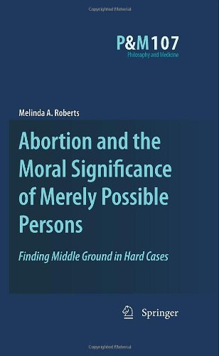 Abortion and the Moral Significance of Merely Possible Persons: Finding Middle Ground in Hard Cases (Philosophy and Medi