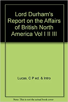 lord durham report essay Lord durham retrieved february 23, 2018 from of resignation 29 sept 1838 and sailed from qu bec 1 nov 1838 to england where in jan 1839 he completed his famous report on the affairs of british north america.