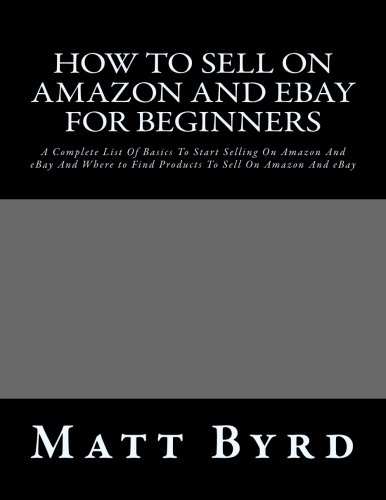 How To Sell On Amazon And Ebay For Beginners: A Complete List Of Basics To Start Selling On Amazon And eBay And Where to Find Products To Sell On ... on ebay for beginners, ebay for beginners) (Ebay Selling Guide compare prices)