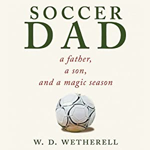 Soccer Dad: A Father, a Son, and a Magic Season | [W. D. Wetherell]
