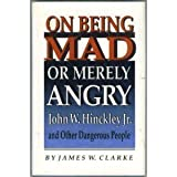 On Being Mad or Merely Angry: John W. Hinckley, Jr., and Other Dangerous People