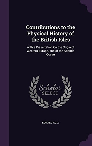 Contributions to the Physical History of the British Isles: With a Dissertation On the Origin of Western Europe, and of the Atlantic Ocean