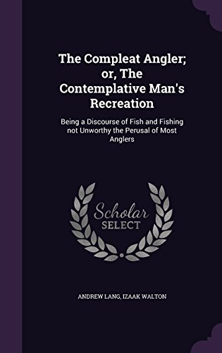 The Compleat Angler; or, The Contemplative Man's Recreation: Being a Discourse of Fish and Fishing not Unworthy the Perusal of Most Anglers