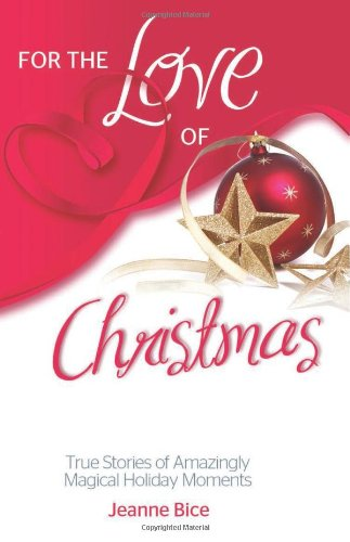 For the Love of Christmas: True Stories of Amazingly Magical Holiday Moments (For the Love Of.(Health Communications))