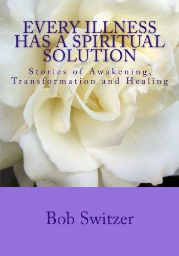 Every Illness Has A Spiritual Solution: Stories Of Awakening, Transformation And Healing