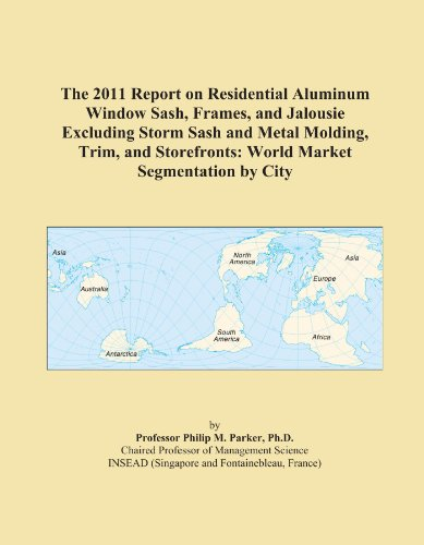 The 2011 Report on Residential Aluminum Window Sash, Frames, and Jalousie Excluding Storm Sash and Metal Molding, Trim, and Storefronts: World Market Segmentation by City