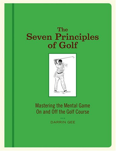 The Seven Principles of Golf Mastering the Mental Game On and Off the Golf Course