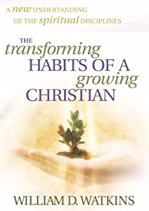 The Transforming Habits of a Growing Christian William D. Watkins