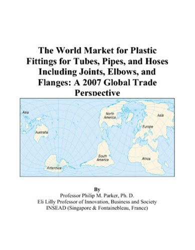 The World Market for Plastic Fittings for Tubes, Pipes, and Hoses Including Joints, Elbows, and Flanges: A 2007 Global Trade Perspective PDF