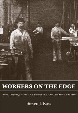 Workers On The Edge: Work, Leisure, and Politics in Industrializing Cincinnati, 1788 - 1890