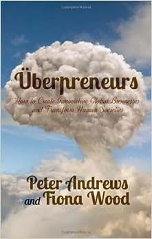 Uberpreneurs: How To Create Innovative Global Businesses And Transform Human Societies