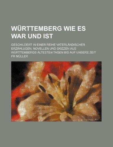 Württemberg Wie Es War Und Ist (4); Geschildert in Einer Reihe Vaterländischer Erzählugen, Novellen Und Skizzen Aus Württembergs Ältesten Tagen Bis Auf Unsere Zeit