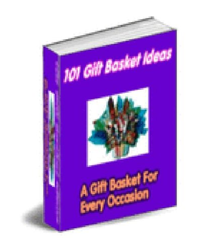 101 Gift Basket Ideas - Discover How To Create Extravagant Looking Gift Baskets Today! AAA+++