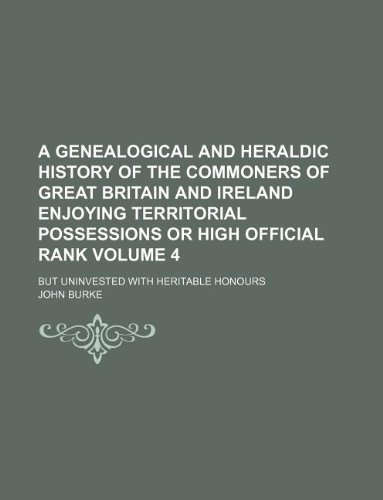 A genealogical and heraldic history of the commoners of Great Britain and Ireland enjoying territorial possessions or high official rank Volume 4 ; but uninvested with heritable honours