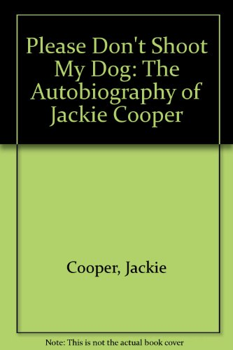 Please Don't Shoot My Dog: The Autobiography Of Jackie Cooper