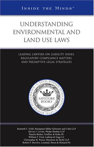 Understanding Environmental Laws & Impact on Land Use: Leading Lawyers on Liability Issues, Regulatory Compliance Matters, and Preemptive Legal Strategies (Inside the Minds)