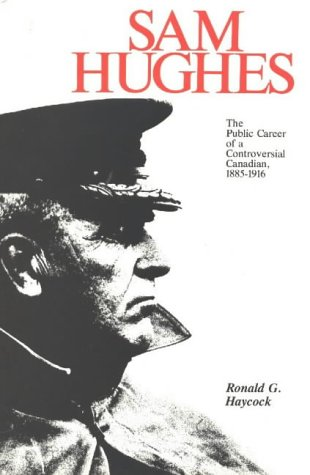Sam Hughes: The Public Career of a Controversial Canadian, 1885-1916 (Canadian War Museum Historical Publications)