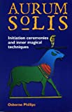 The Aurum Solis Initiation Ceremonies and Inner Magical Techniques (1870450523) by Osborne Phillips